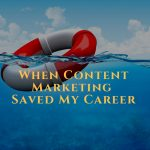 How Content Marketing Saved My Career & Made Me The Money